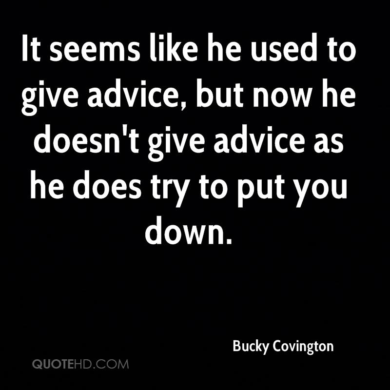 It seems like he used to give advice, but now he doesn't give advice as he does try to put you down.