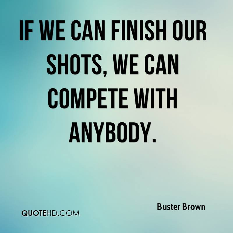 If we can finish our shots, we can compete with anybody.