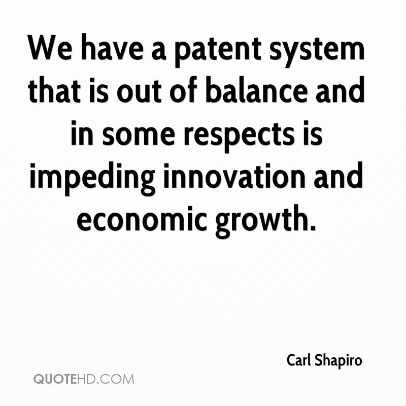 We have a patent system that is out of balance and in some respects is impeding innovation and economic growth.