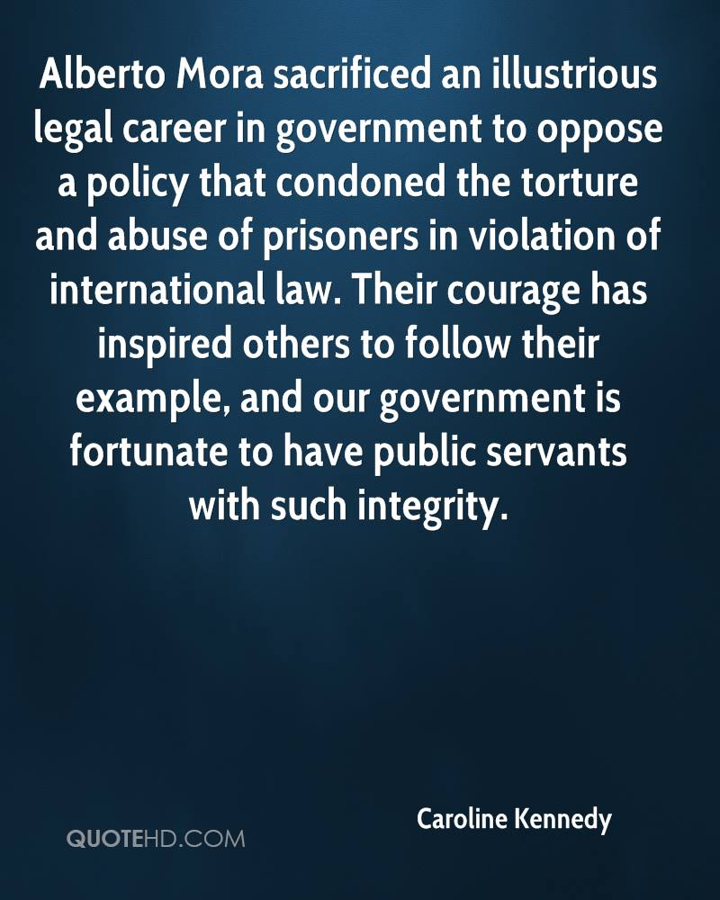 Alberto Mora sacrificed an illustrious legal career in government to oppose a policy that condoned the torture and abuse of prisoners in violation of international law. Their courage has inspired others to follow their example, and our government is fortunate to have public servants with such integrity.