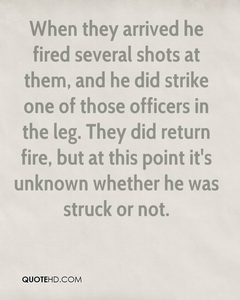 When they arrived he fired several shots at them, and he did strike one of those officers in the leg. They did return fire, but at this point it's unknown whether he was struck or not.