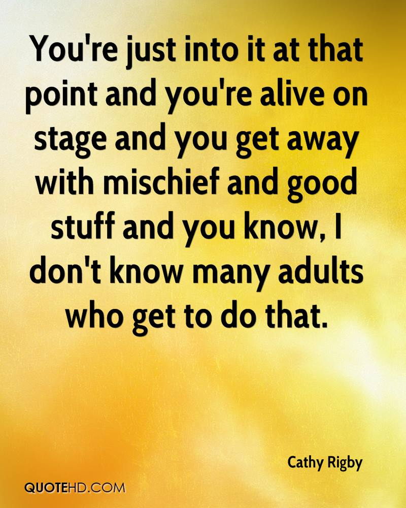 You're just into it at that point and you're alive on stage and you get away with mischief and good stuff and you know, I don't know many adults who get to do that.