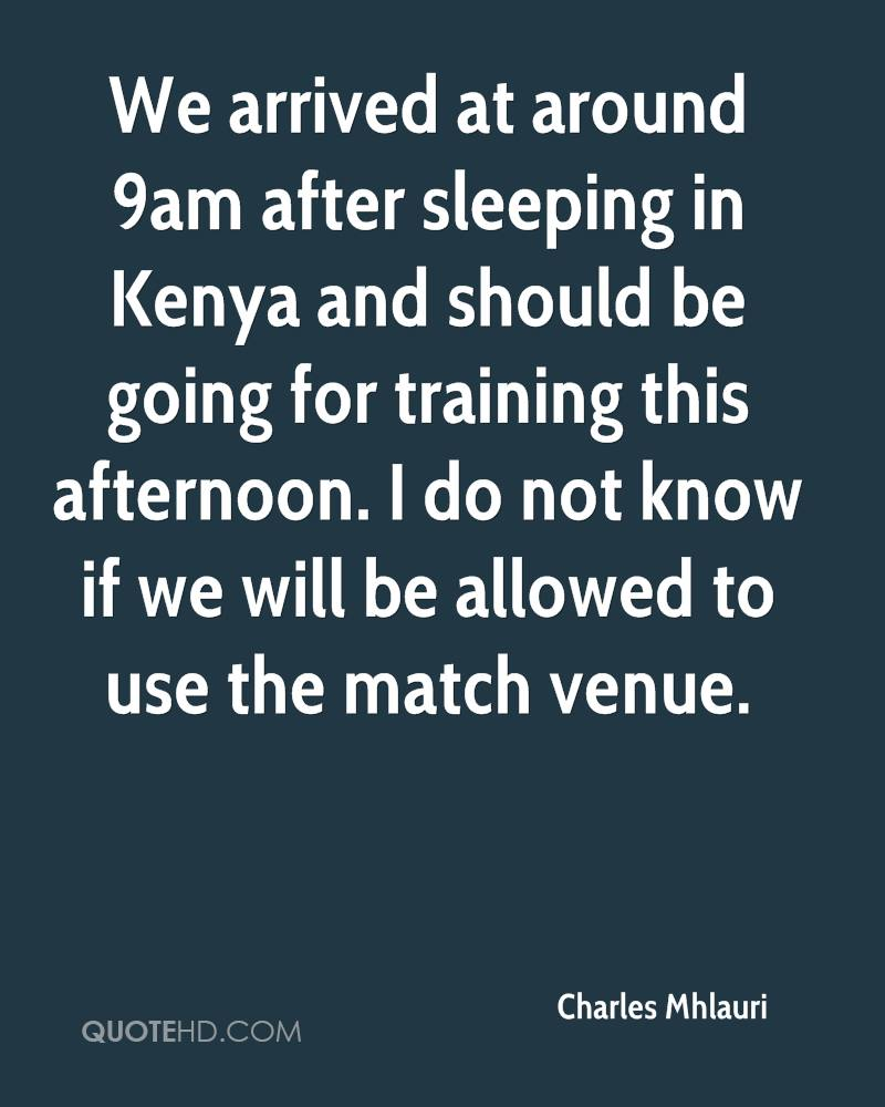 We arrived at around 9am after sleeping in Kenya and should be going for training this afternoon. I do not know if we will be allowed to use the match venue.