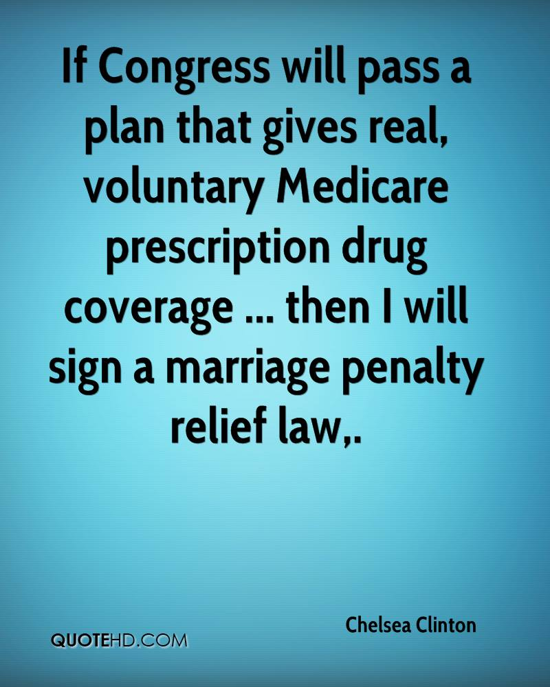 If Congress will pass a plan that gives real, voluntary Medicare prescription drug coverage ... then I will sign a marriage penalty relief law.