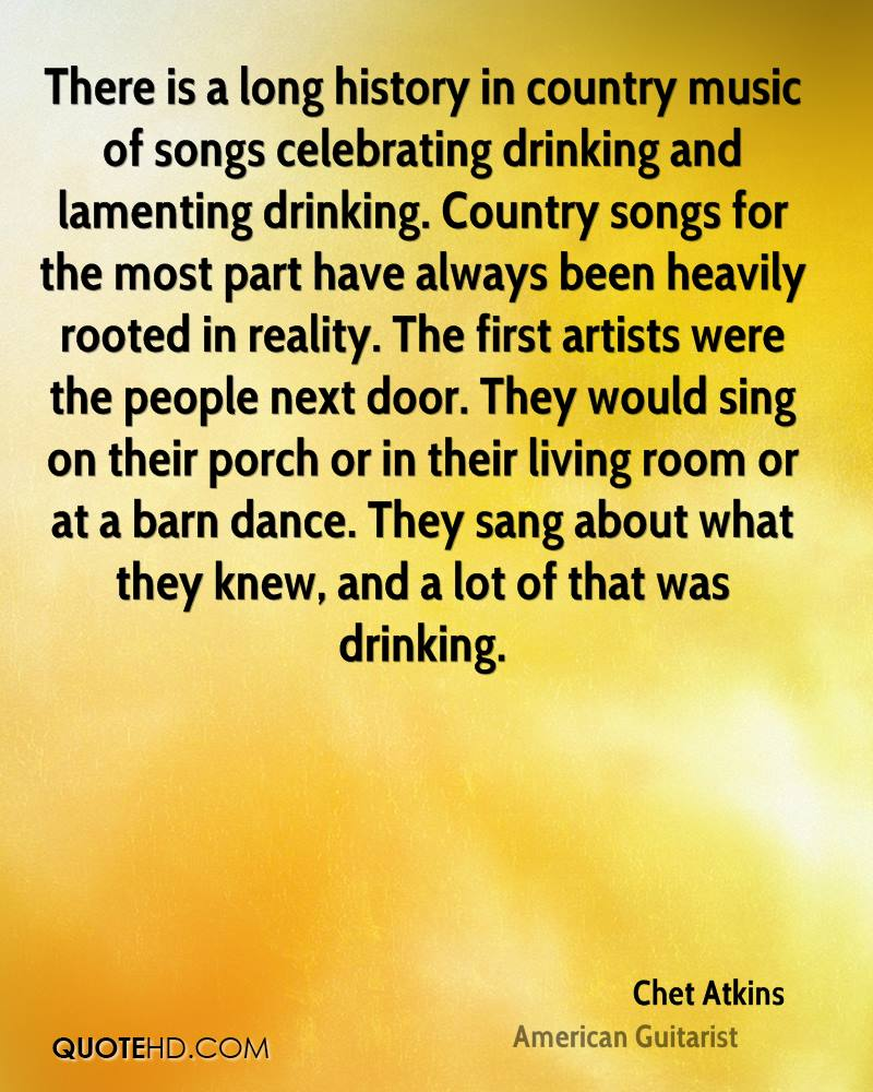 There is a long history in country music of songs celebrating drinking and lamenting drinking. Country songs for the most part have always been heavily rooted in reality. The first artists were the people next door. They would sing on their porch or in their living room or at a barn dance. They sang about what they knew, and a lot of that was drinking.