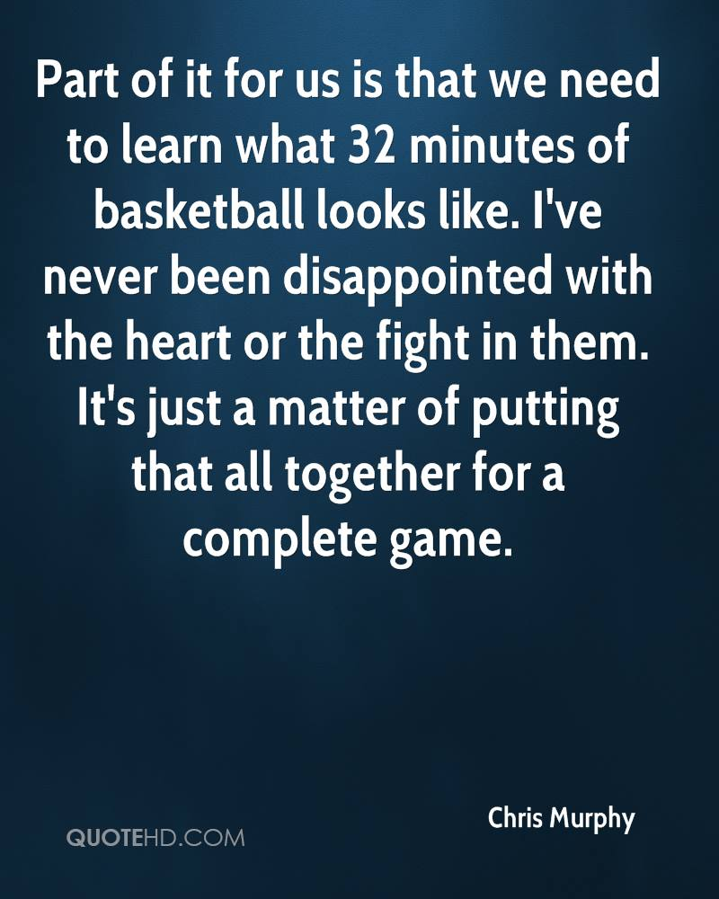 Part of it for us is that we need to learn what 32 minutes of basketball looks like. I've never been disappointed with the heart or the fight in them. It's just a matter of putting that all together for a complete game.