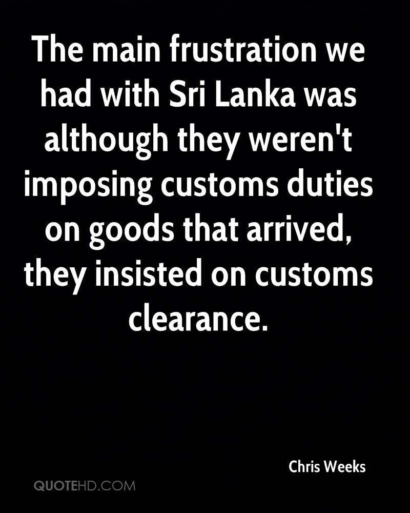 The main frustration we had with Sri Lanka was although they weren't imposing customs duties on goods that arrived, they insisted on customs clearance.