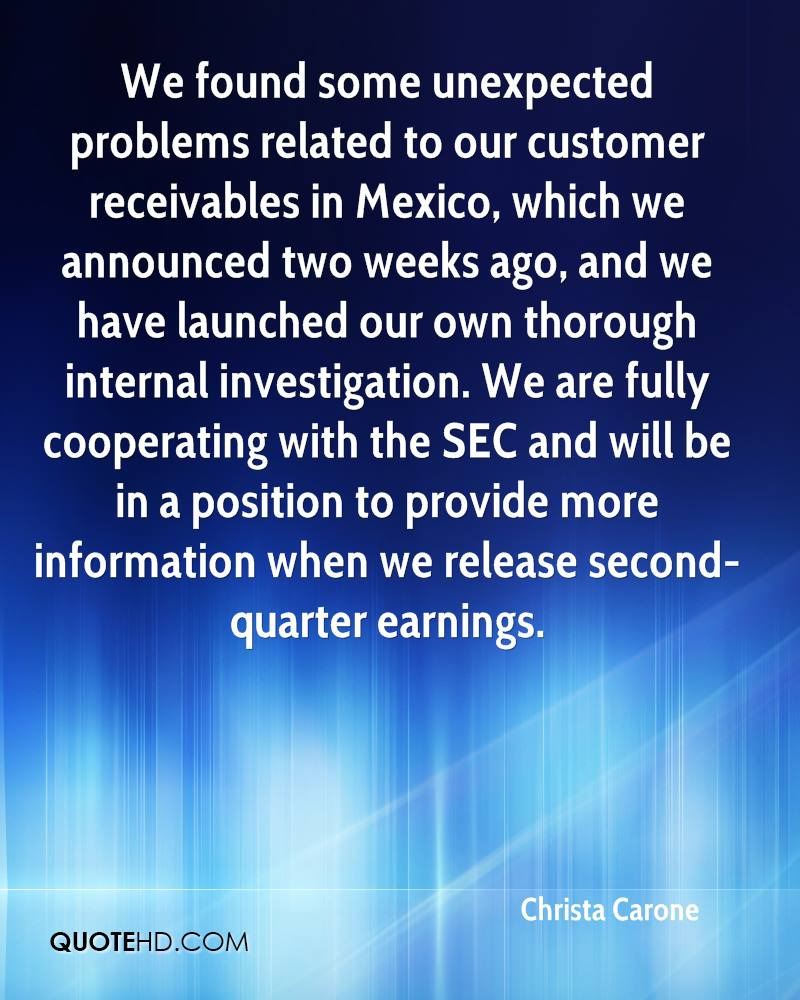 We found some unexpected problems related to our customer receivables in Mexico, which we announced two weeks ago, and we have launched our own thorough internal investigation. We are fully cooperating with the SEC and will be in a position to provide more information when we release second-quarter earnings.
