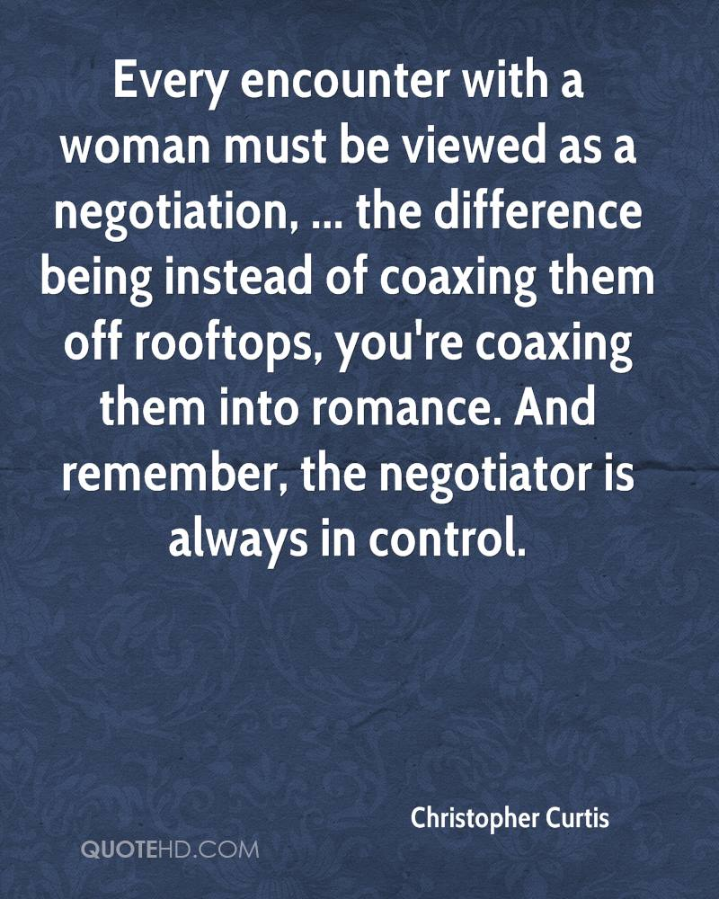 Every encounter with a woman must be viewed as a negotiation, ... the difference being instead of coaxing them off rooftops, you're coaxing them into romance. And remember, the negotiator is always in control.
