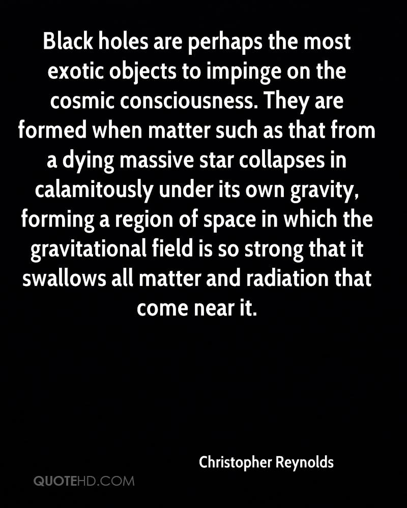 Black holes are perhaps the most exotic objects to impinge on the cosmic consciousness. They are formed when matter such as that from a dying massive star collapses in calamitously under its own gravity, forming a region of space in which the gravitational field is so strong that it swallows all matter and radiation that come near it.