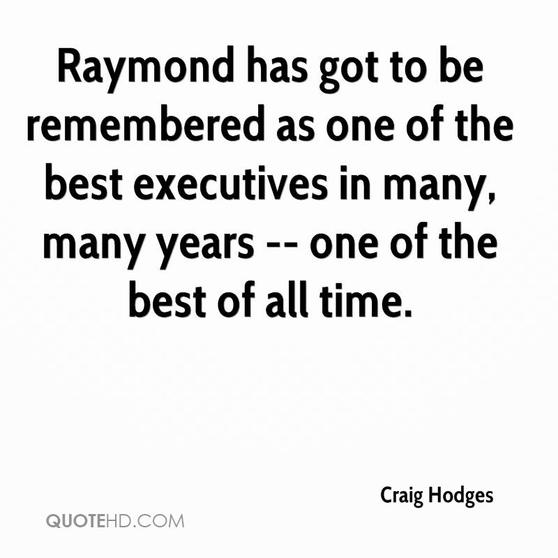 Raymond has got to be remembered as one of the best executives in many, many years -- one of the best of all time.