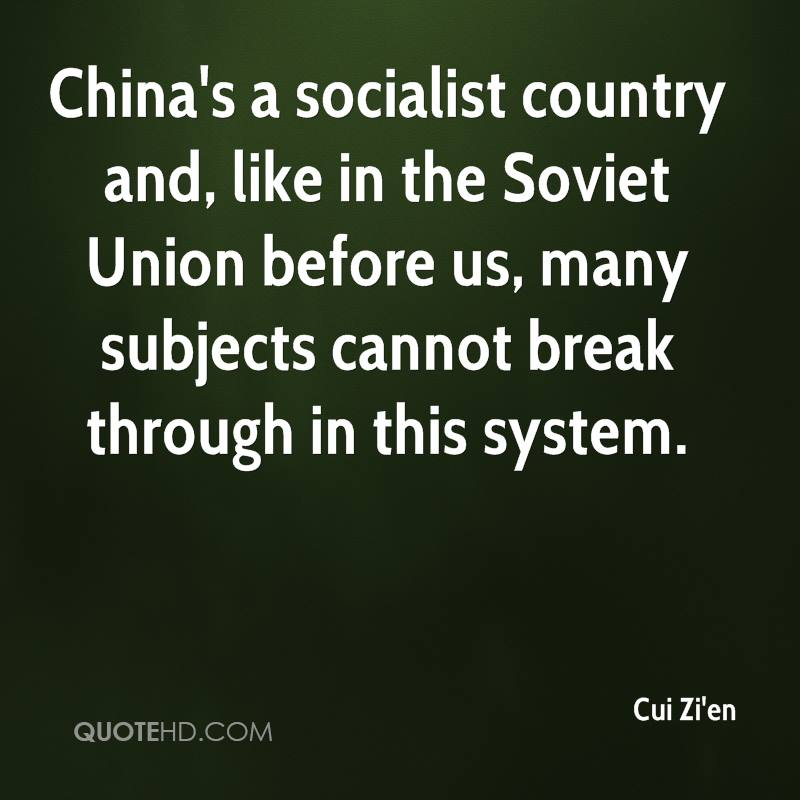 China's a socialist country and, like in the Soviet Union before us, many subjects cannot break through in this system.