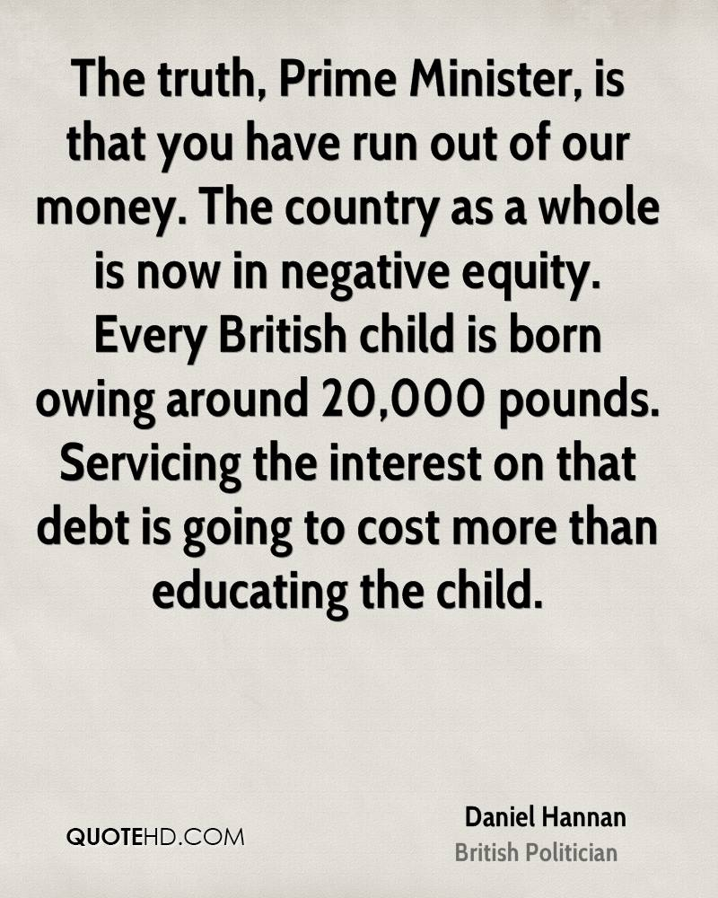 The truth, Prime Minister, is that you have run out of our money. The country as a whole is now in negative equity. Every British child is born owing around 20,000 pounds. Servicing the interest on that debt is going to cost more than educating the child.