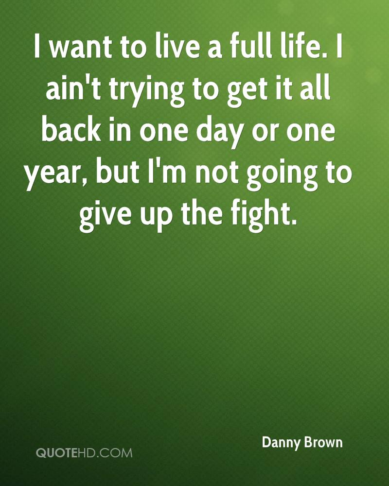 I want to live a full life. I ain't trying to get it all back in one day or one year, but I'm not going to give up the fight.