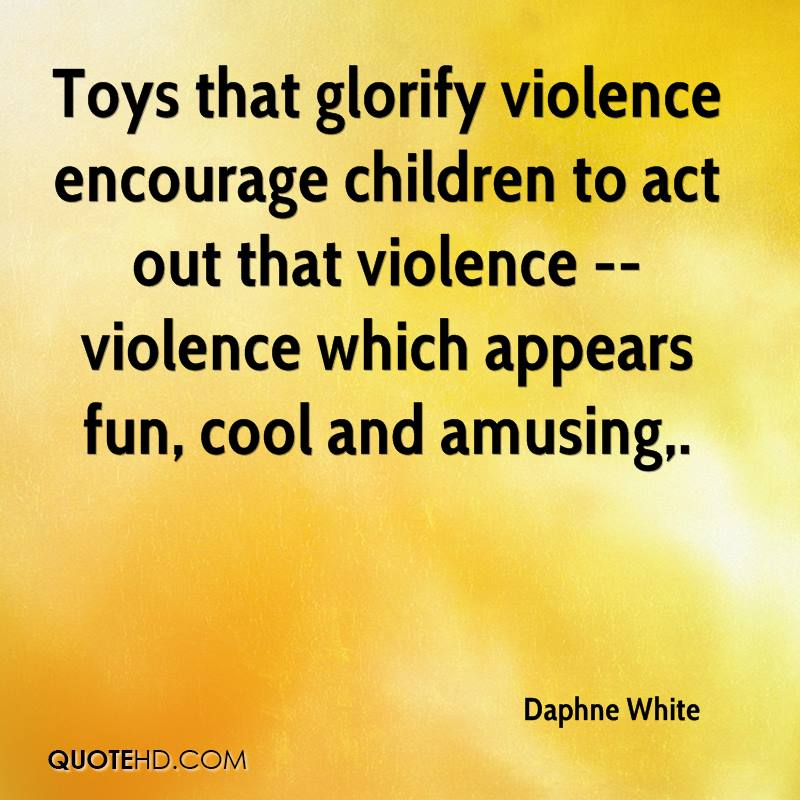 Toys that glorify violence encourage children to act out that violence -- violence which appears fun, cool and amusing.