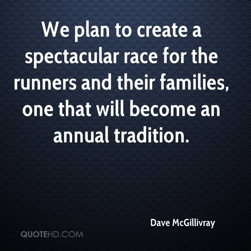 We plan to create a spectacular race for the runners and their families, one that will become an annual tradition.