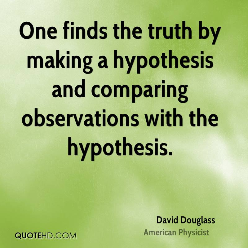 One finds the truth by making a hypothesis and comparing observations with the hypothesis.
