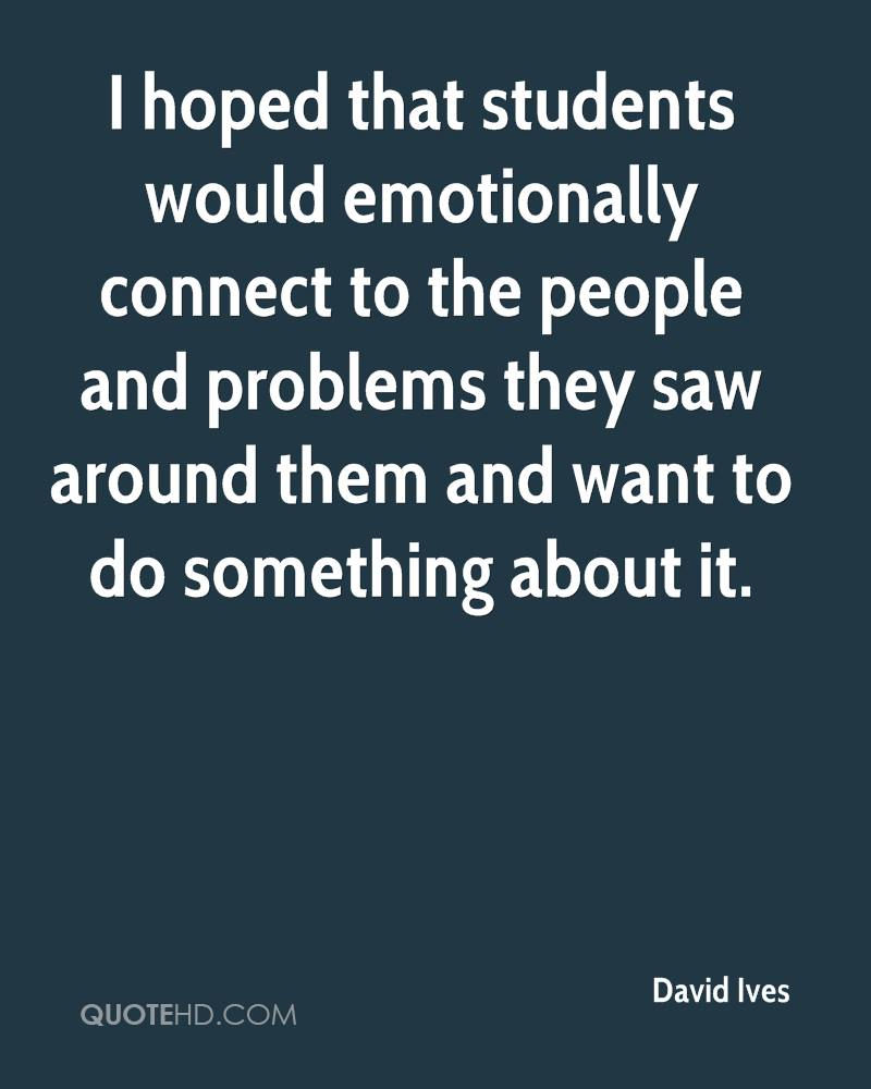 I hoped that students would emotionally connect to the people and problems they saw around them and want to do something about it.