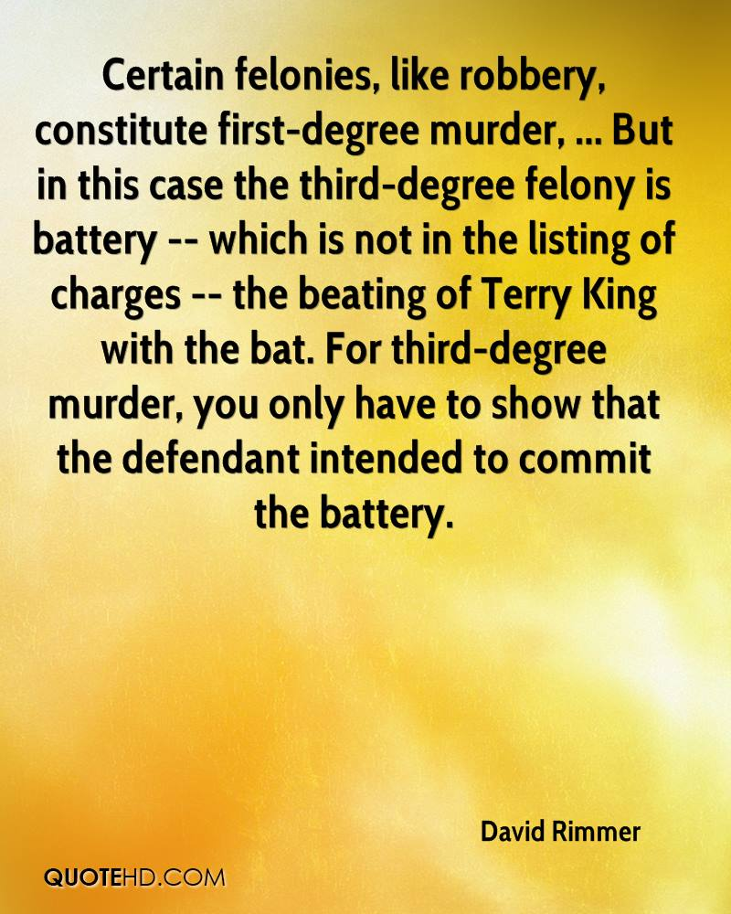 Certain felonies, like robbery, constitute first-degree murder, ... But in this case the third-degree felony is battery -- which is not in the listing of charges -- the beating of Terry King with the bat. For third-degree murder, you only have to show that the defendant intended to commit the battery.