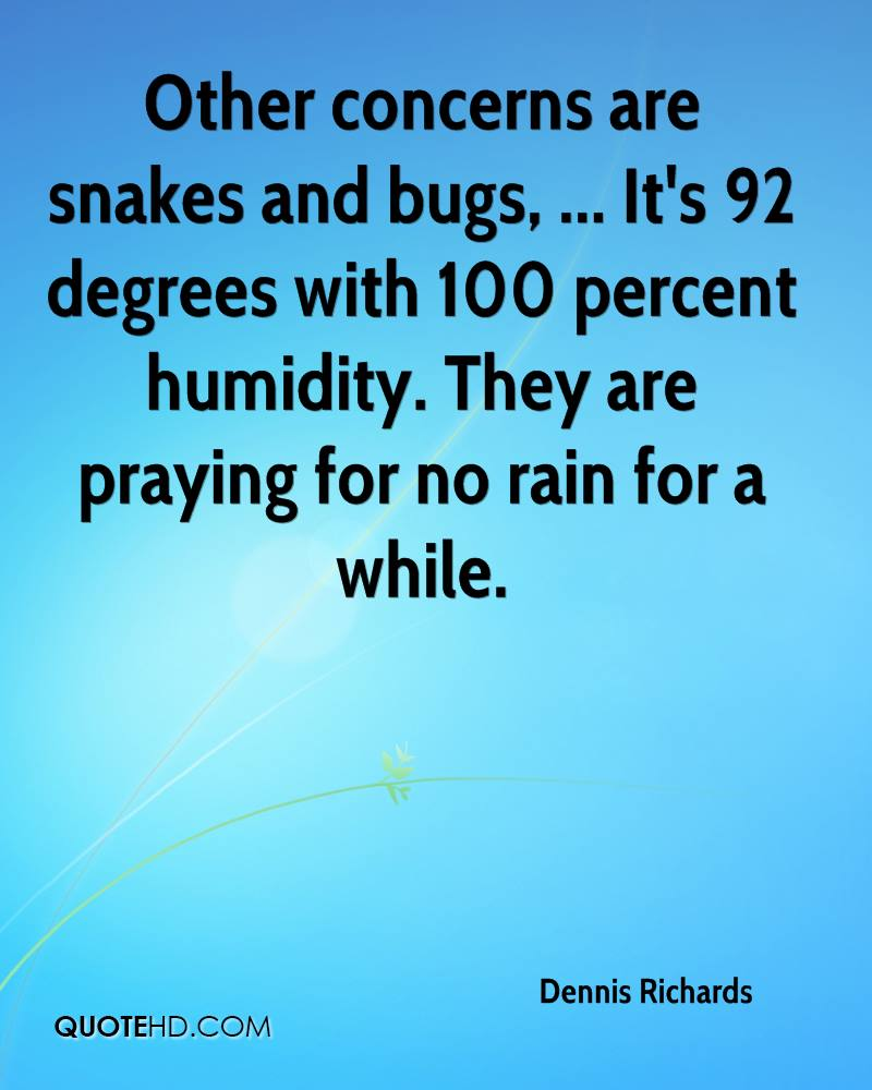 Other concerns are snakes and bugs, ... It's 92 degrees with 100 percent humidity. They are praying for no rain for a while.