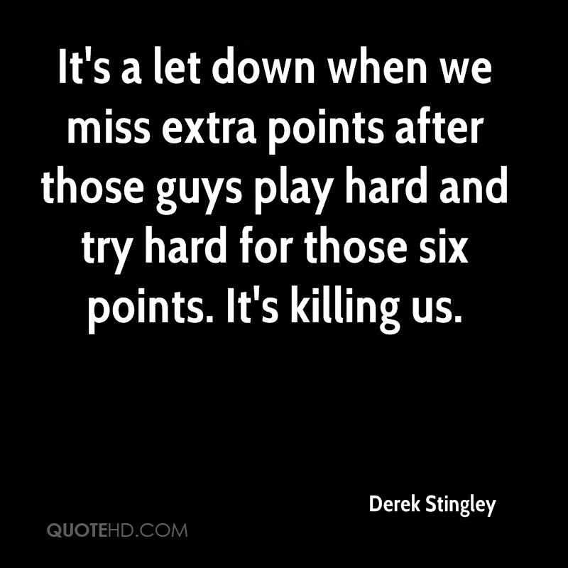 It's a let down when we miss extra points after those guys play hard and try hard for those six points. It's killing us.