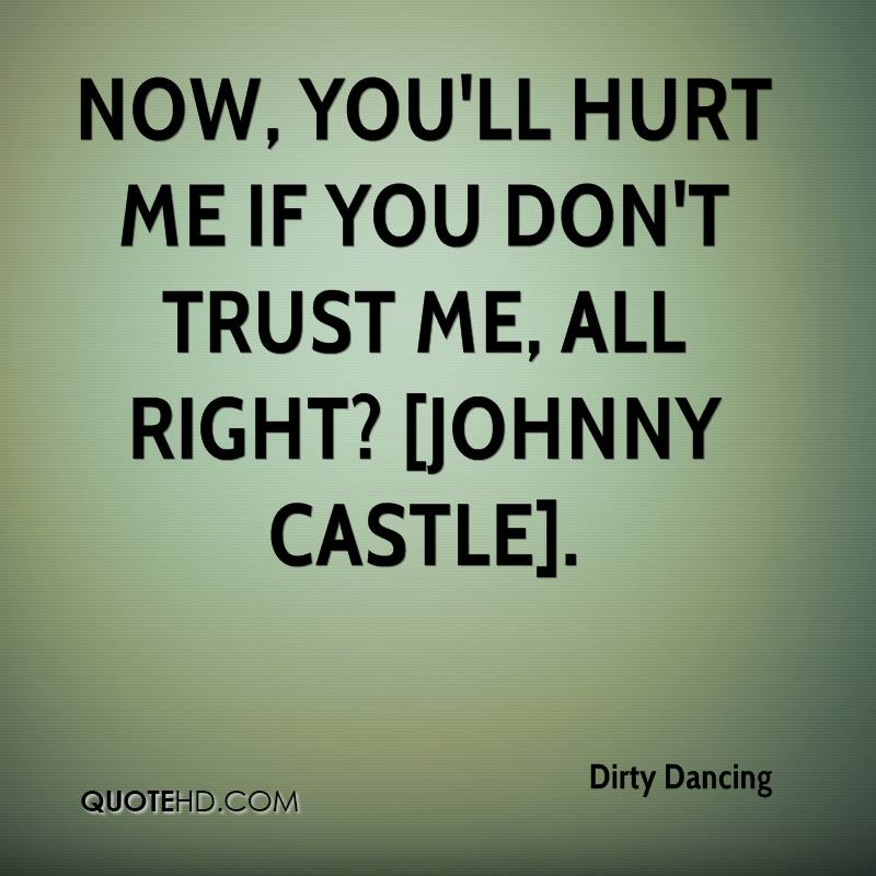 Now, you'll hurt me if you don't trust me, all right? [Johnny Castle].