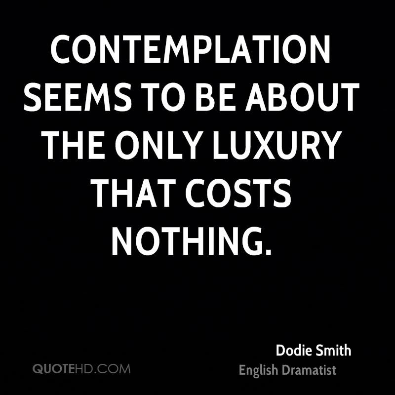 Contemplation seems to be about the only luxury that costs nothing.