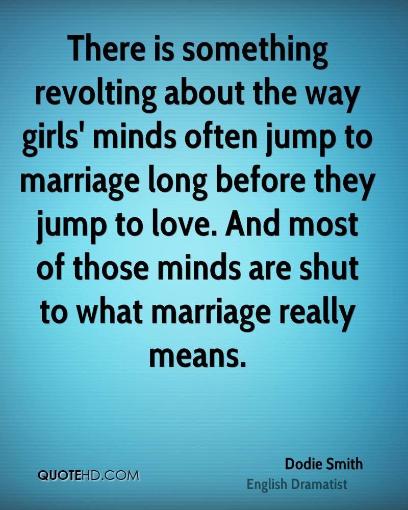 There is something revolting about the way girls' minds often jump to marriage long before they jump to love. And most of those minds are shut to what marriage really means.