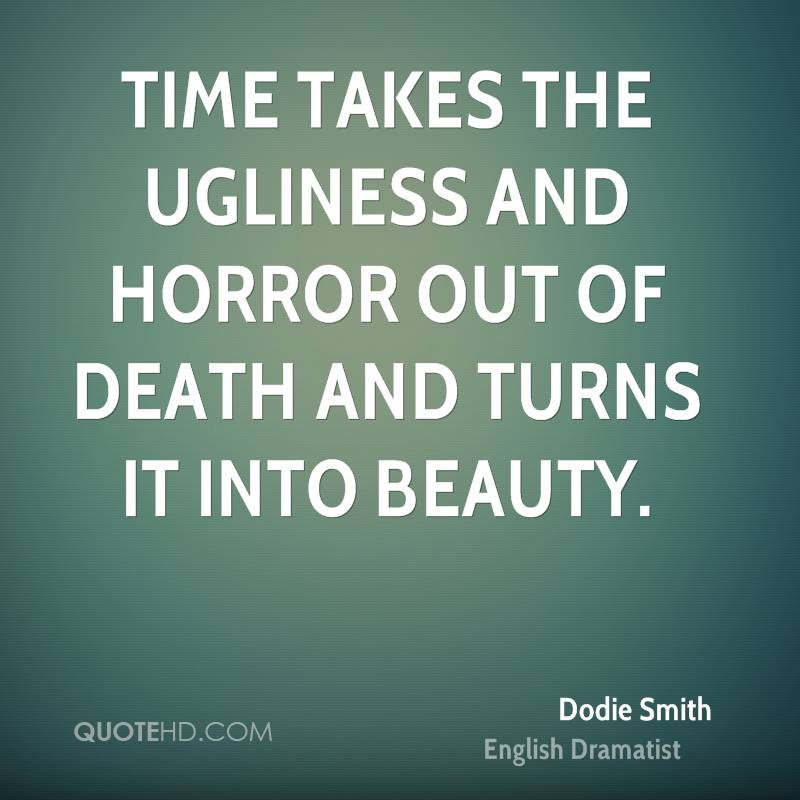 Time takes the ugliness and horror out of death and turns it into beauty.
