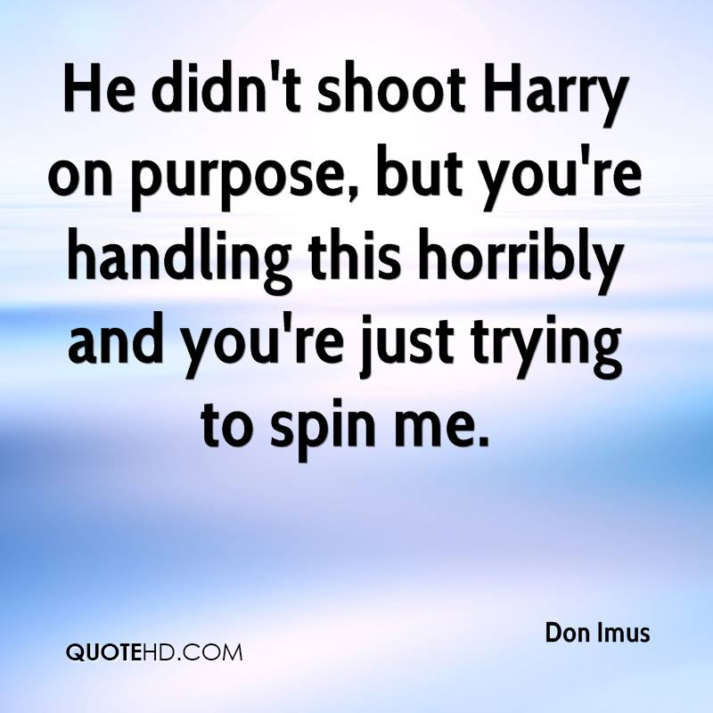He didn't shoot Harry on purpose, but you're handling this horribly and you're just trying to spin me.