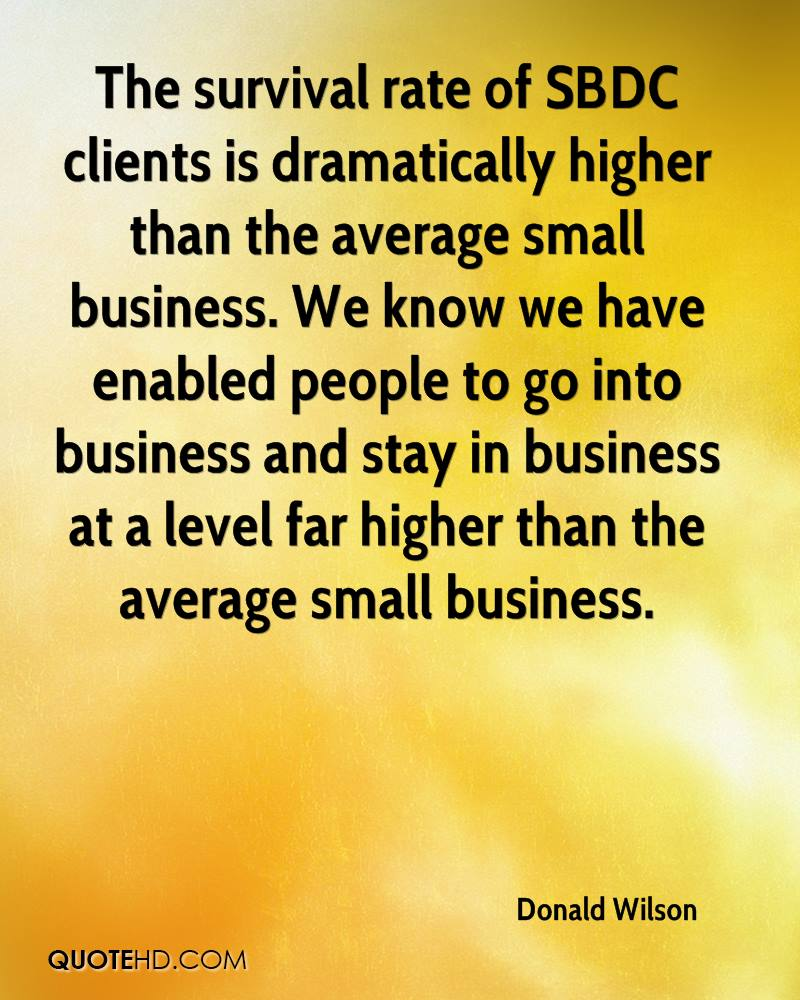 The survival rate of SBDC clients is dramatically higher than the average small business. We know we have enabled people to go into business and stay in business at a level far higher than the average small business.
