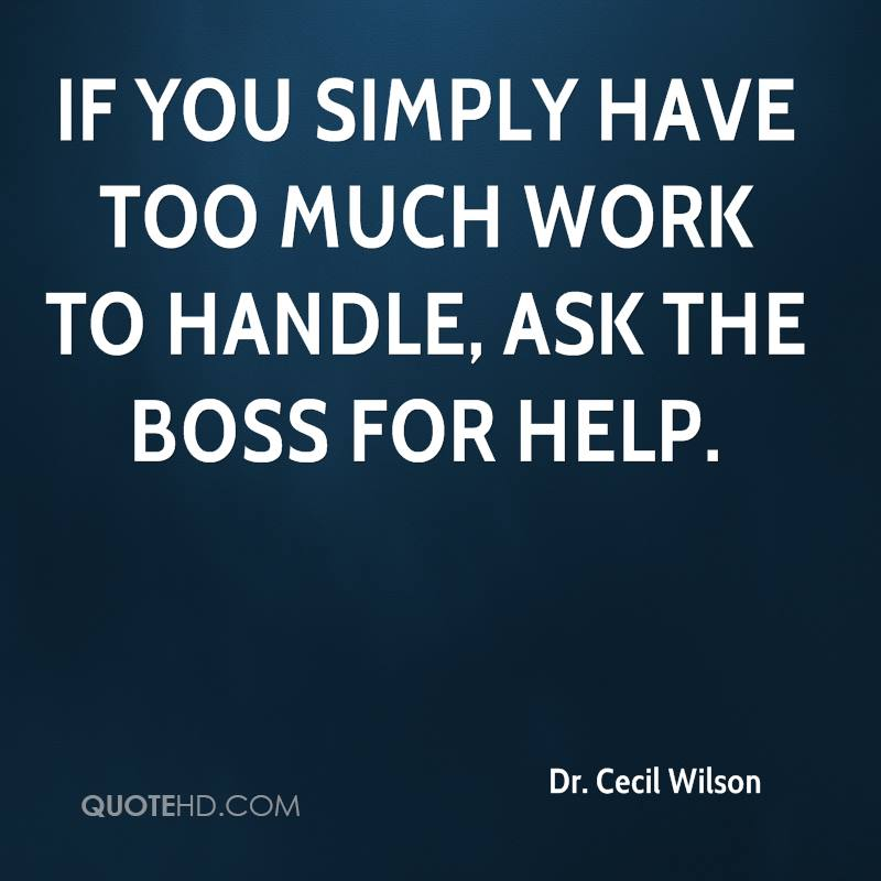 If you simply have too much work to handle, ask the boss for help.