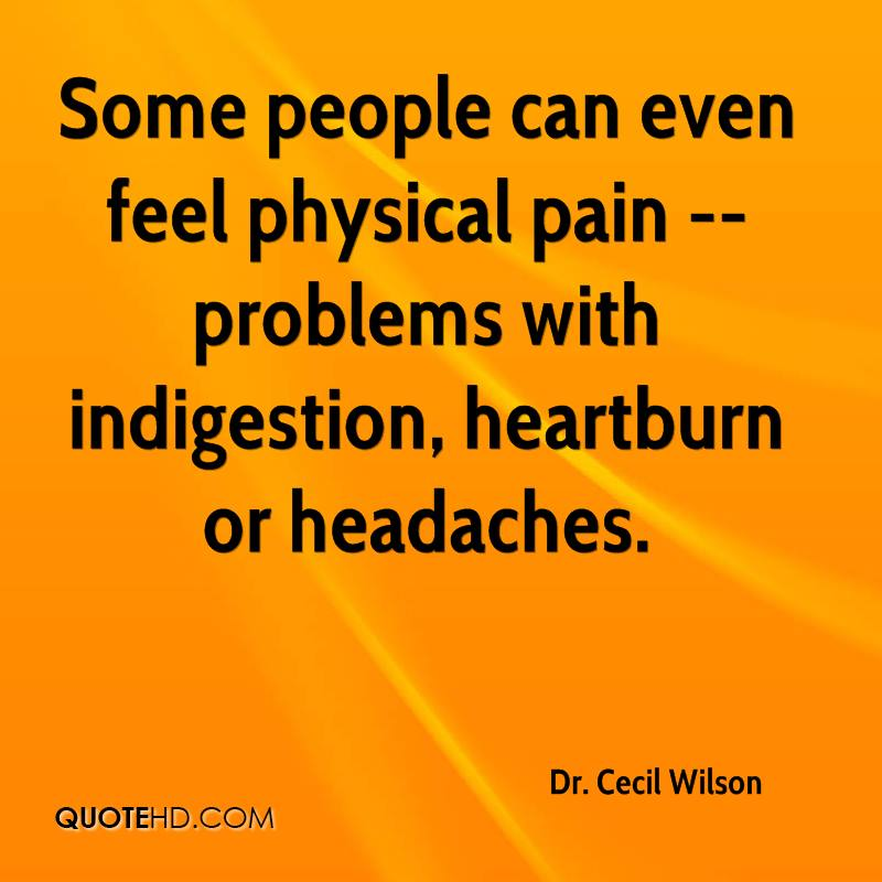 Some people can even feel physical pain -- problems with indigestion, heartburn or headaches.