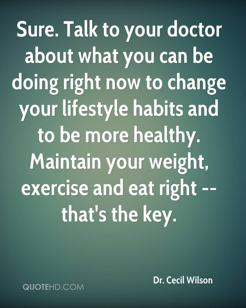 Sure. Talk to your doctor about what you can be doing right now to change your lifestyle habits and to be more healthy. Maintain your weight, exercise and eat right -- that's the key.