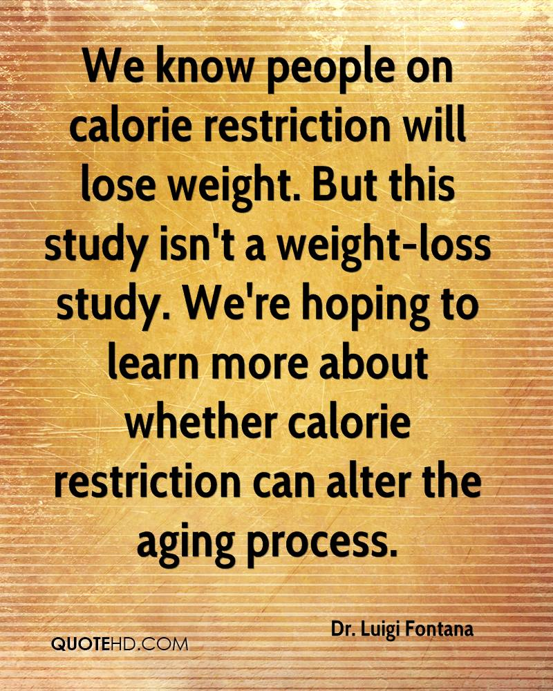 We know people on calorie restriction will lose weight. But this study isn't a weight-loss study. We're hoping to learn more about whether calorie restriction can alter the aging process.