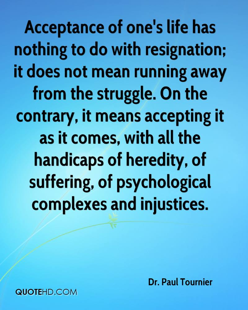 Acceptance of one's life has nothing to do with resignation; it does not mean running away from the struggle. On the contrary, it means accepting it as it comes, with all the handicaps of heredity, of suffering, of psychological complexes and injustices.