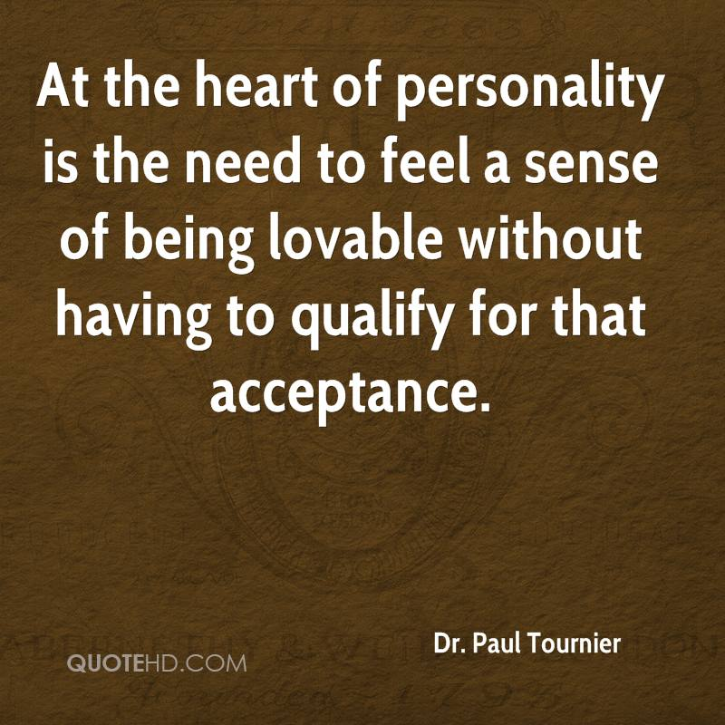 At the heart of personality is the need to feel a sense of being lovable without having to qualify for that acceptance.