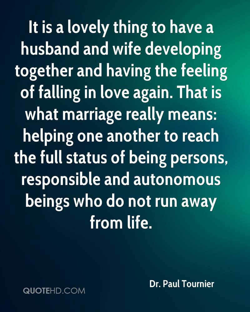It is a lovely thing to have a husband and wife developing together and having the feeling of falling in love again. That is what marriage really means: helping one another to reach the full status of being persons, responsible and autonomous beings who do not run away from life.