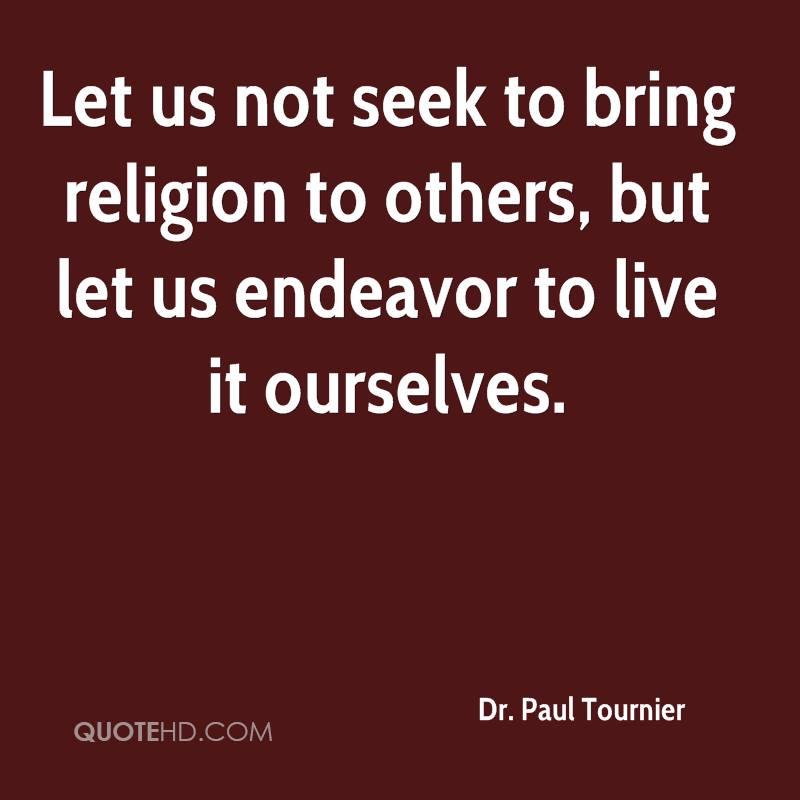 Let us not seek to bring religion to others, but let us endeavor to live it ourselves.