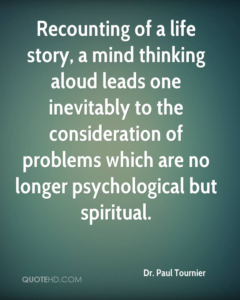 Recounting of a life story, a mind thinking aloud leads one inevitably to the consideration of problems which are no longer psychological but spiritual.