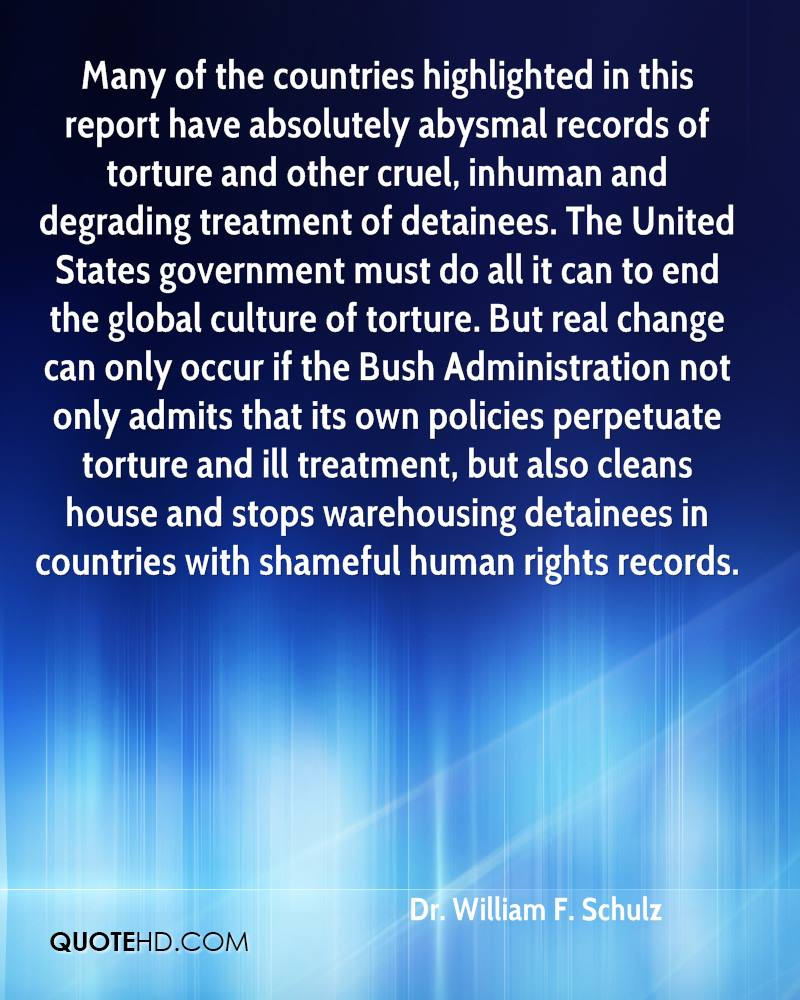 Many of the countries highlighted in this report have absolutely abysmal records of torture and other cruel, inhuman and degrading treatment of detainees. The United States government must do all it can to end the global culture of torture. But real change can only occur if the Bush Administration not only admits that its own policies perpetuate torture and ill treatment, but also cleans house and stops warehousing detainees in countries with shameful human rights records.