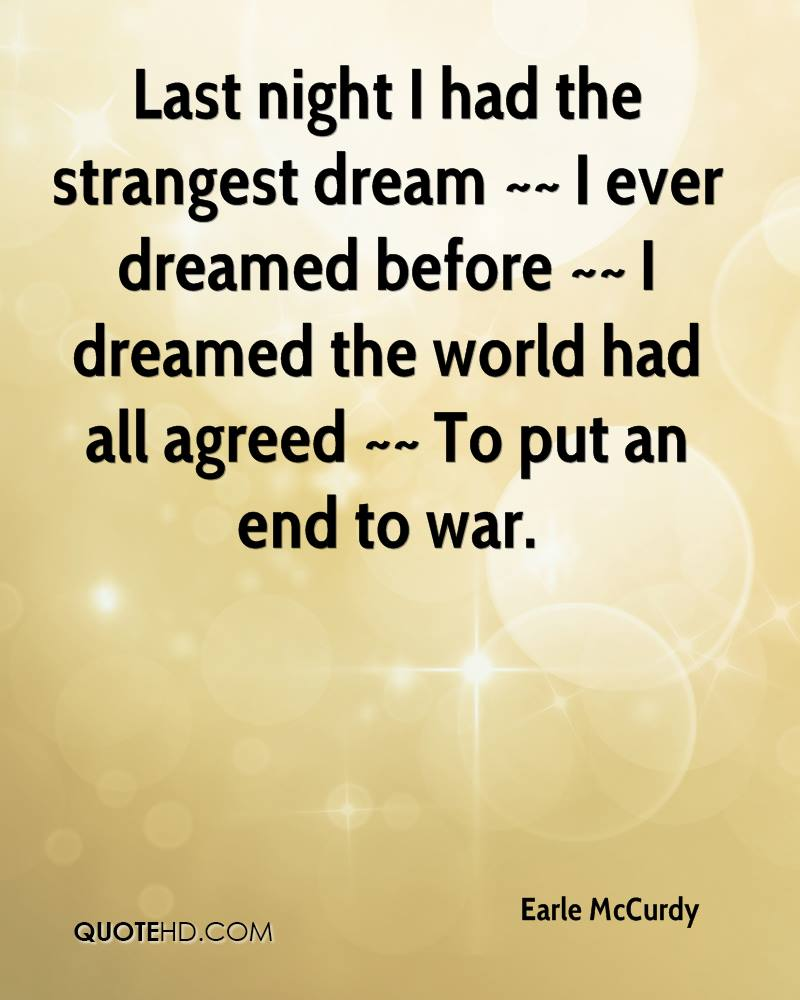 Last night I had the strangest dream ~~ I ever dreamed before ~~ I dreamed the world had all agreed ~~ To put an end to war.