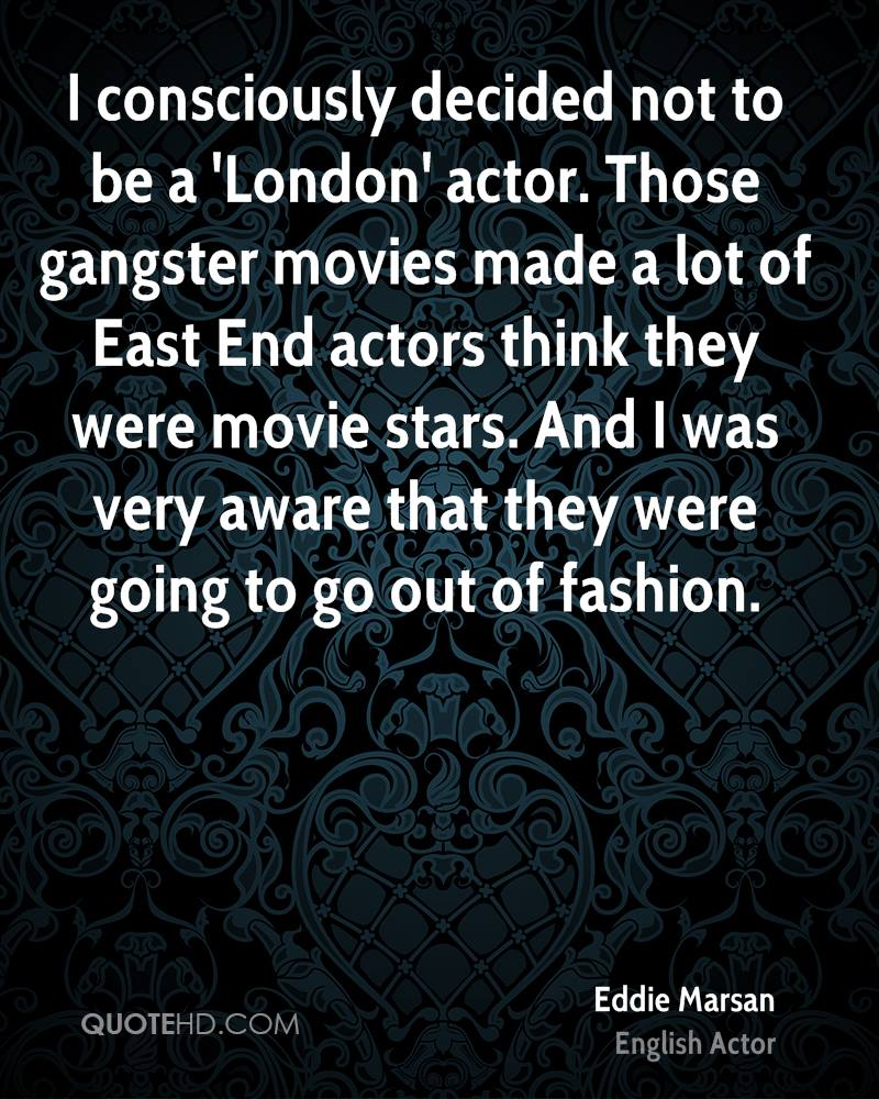I consciously decided not to be a 'London' actor. Those gangster movies made a lot of East End actors think they were movie stars. And I was very aware that they were going to go out of fashion.
