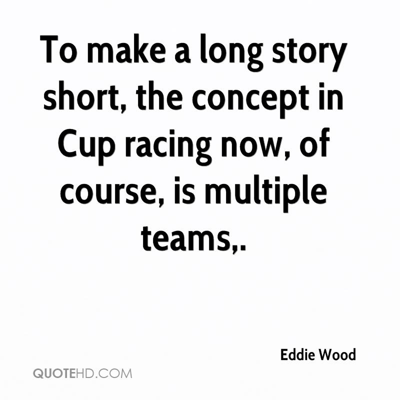 To make a long story short, the concept in Cup racing now, of course, is multiple teams.