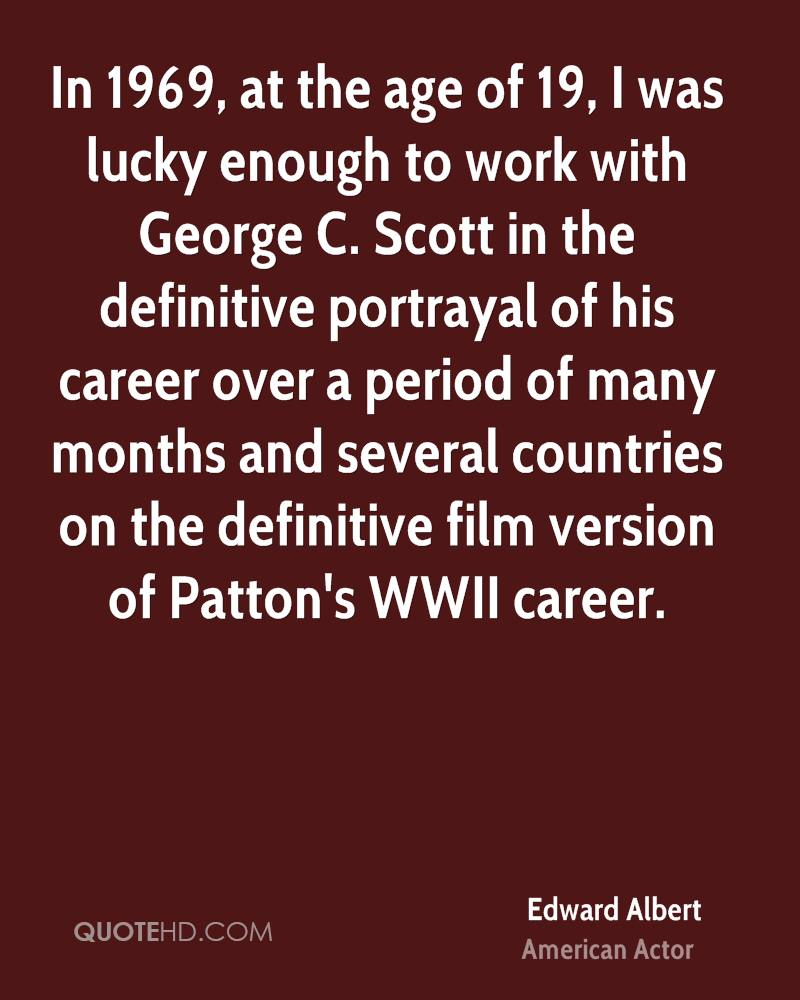 In 1969, at the age of 19, I was lucky enough to work with George C. Scott in the definitive portrayal of his career over a period of many months and several countries on the definitive film version of Patton's WWII career.