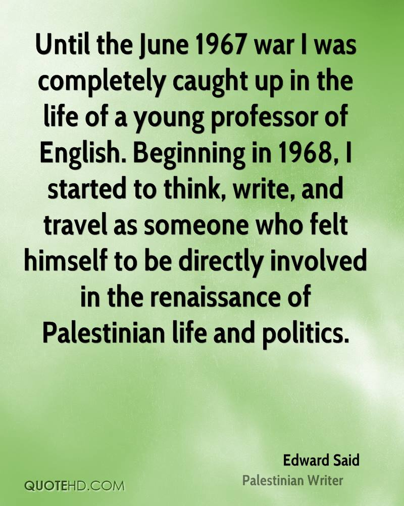 Until the June 1967 war I was completely caught up in the life of a young professor of English. Beginning in 1968, I started to think, write, and travel as someone who felt himself to be directly involved in the renaissance of Palestinian life and politics.