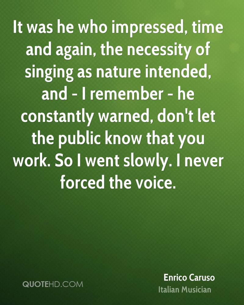 It was he who impressed, time and again, the necessity of singing as nature intended, and - I remember - he constantly warned, don't let the public know that you work. So I went slowly. I never forced the voice.