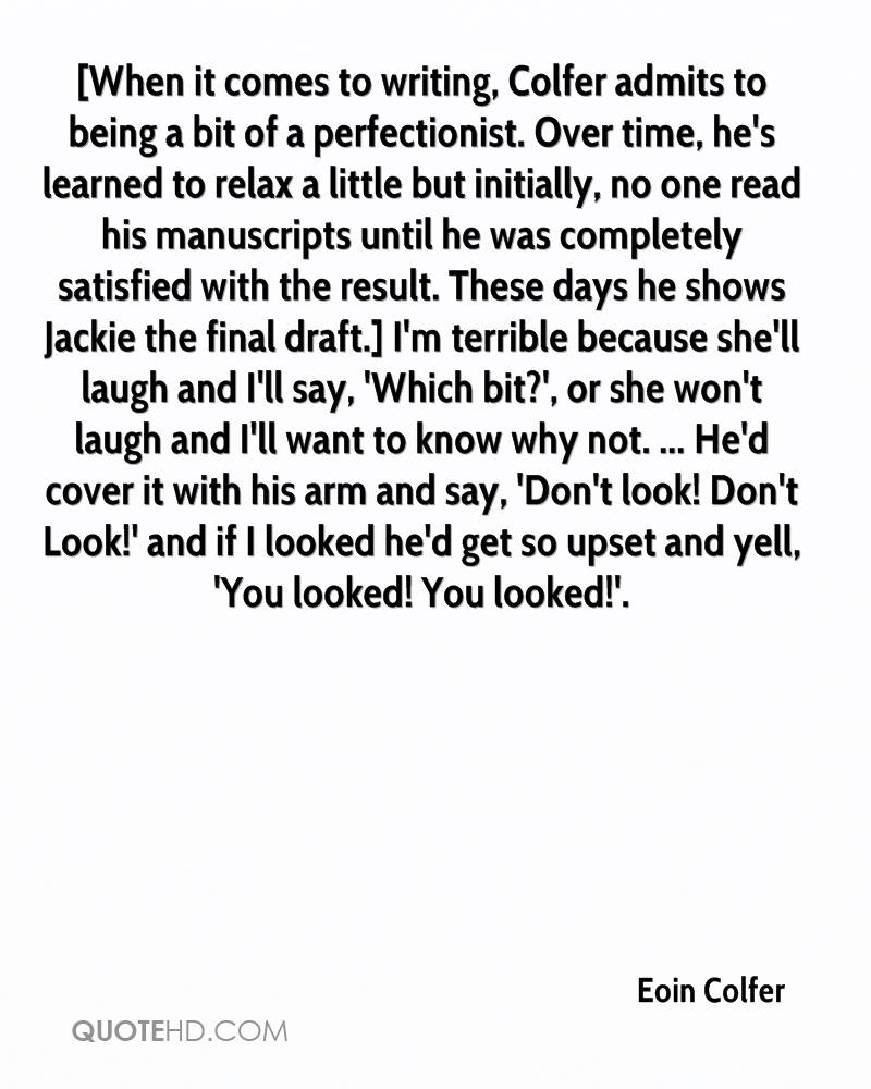 [When it comes to writing, Colfer admits to being a bit of a perfectionist. Over time, he's learned to relax a little but initially, no one read his manuscripts until he was completely satisfied with the result. These days he shows Jackie the final draft.] I'm terrible because she'll laugh and I'll say, 'Which bit?', or she won't laugh and I'll want to know why not. ... He'd cover it with his arm and say, 'Don't look! Don't Look!' and if I looked he'd get so upset and yell, 'You looked! You looked!'.