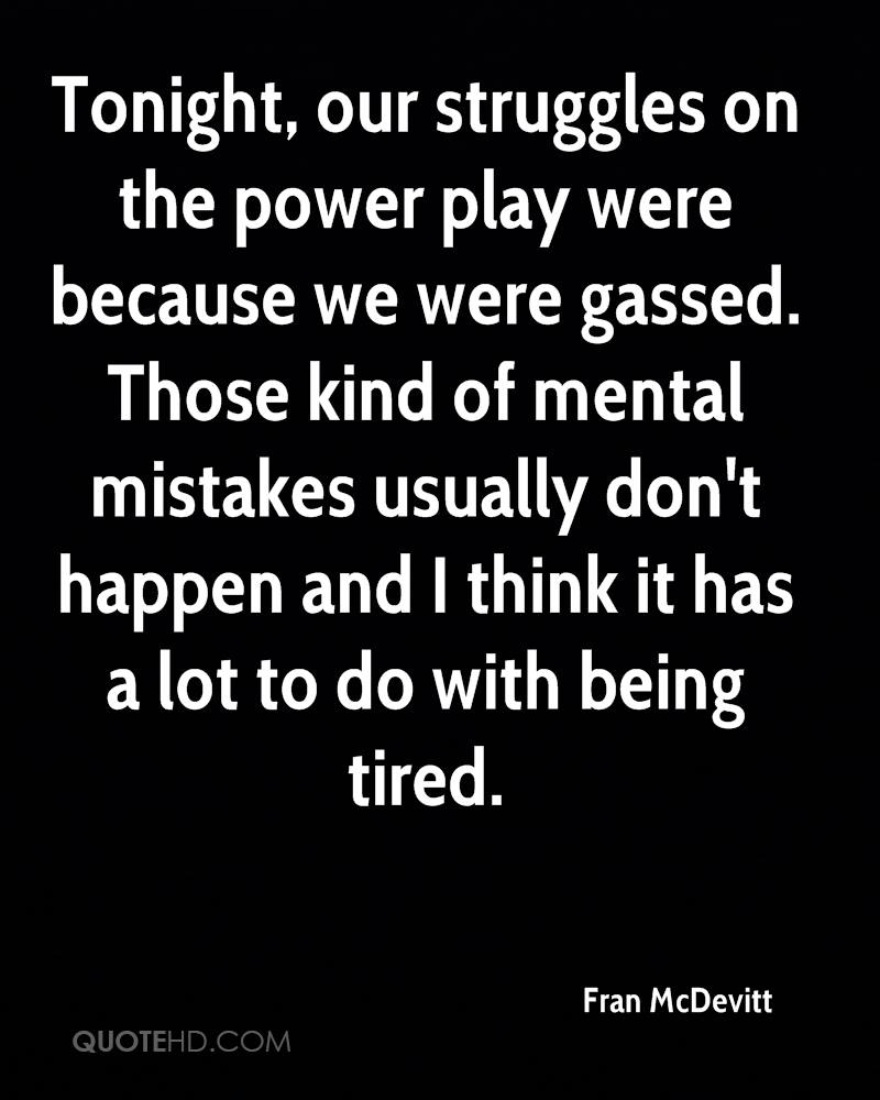 Tonight, our struggles on the power play were because we were gassed. Those kind of mental mistakes usually don't happen and I think it has a lot to do with being tired.