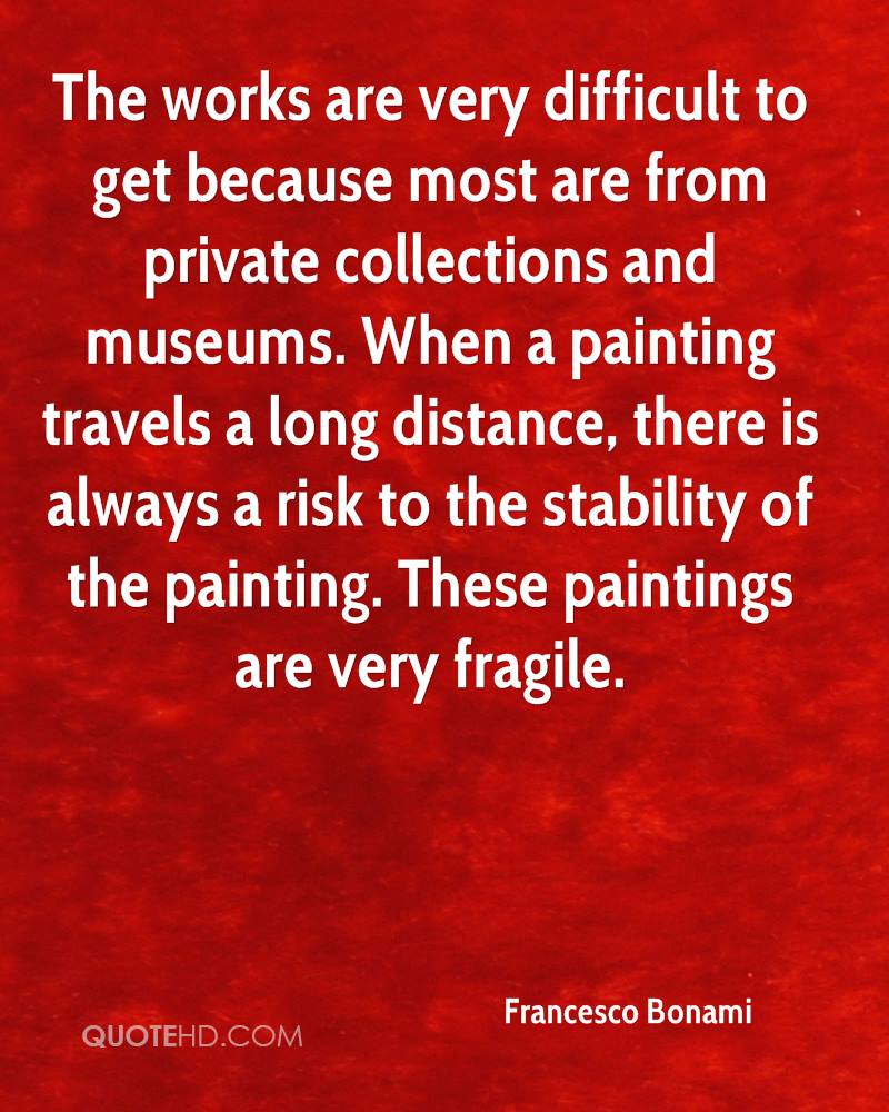 The works are very difficult to get because most are from private collections and museums. When a painting travels a long distance, there is always a risk to the stability of the painting. These paintings are very fragile.
